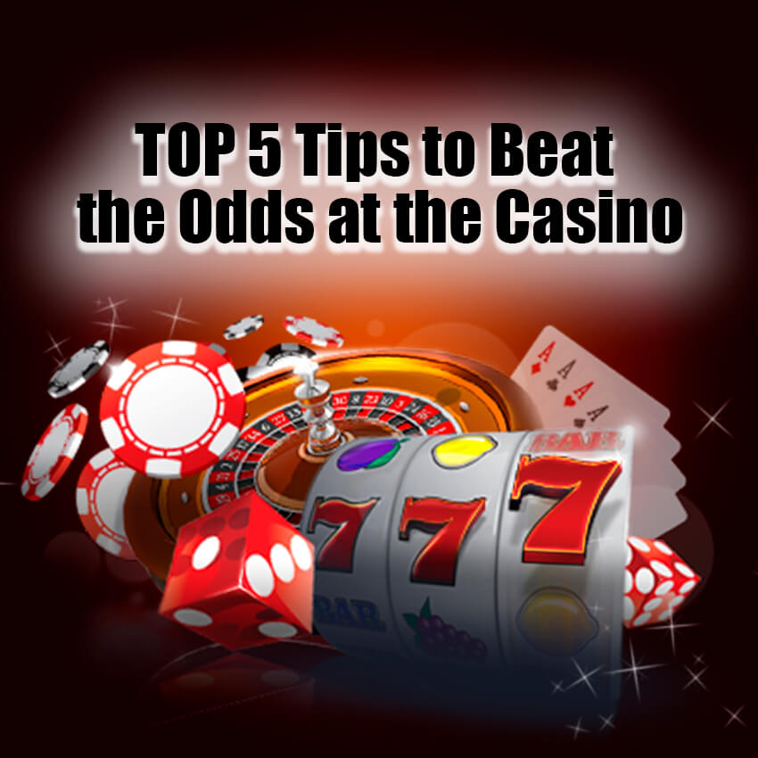 Top 5 Tips to Beat the Odds at The Casino